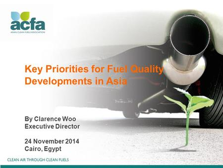 Key Priorities for Fuel Quality Developments in Asia By Clarence Woo Executive Director 24 November 2014 Cairo, Egypt.