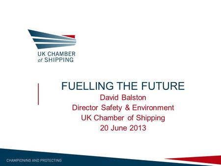 FUELLING THE FUTURE David Balston Director Safety & Environment UK Chamber of Shipping 20 June 2013.