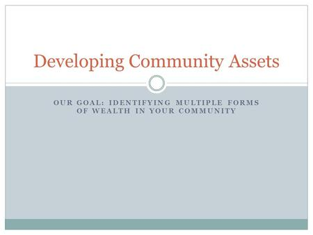 OUR GOAL: IDENTIFYING MULTIPLE FORMS OF WEALTH IN YOUR COMMUNITY Developing Community Assets.