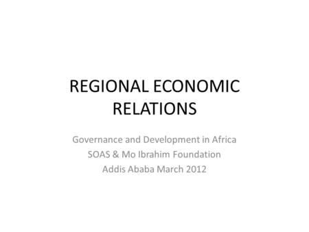 REGIONAL ECONOMIC RELATIONS Governance and Development in Africa SOAS & Mo Ibrahim Foundation Addis Ababa March 2012.