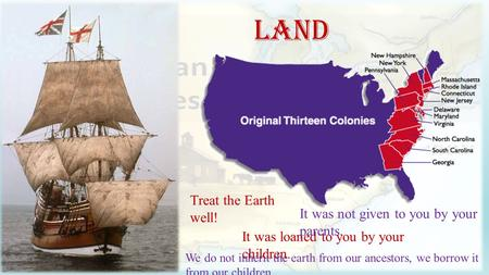Land Treat the Earth well! It was loaned to you by your children. We do not inherit the earth from our ancestors, we borrow it from our children. It was.