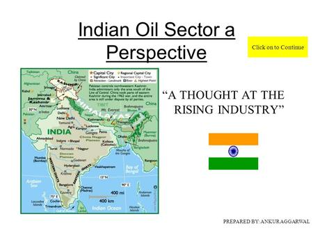 "Indian Oil Sector a Perspective ""A THOUGHT AT THE RISING <strong>INDUSTRY</strong>"" PREPARED BY: ANKUR AGGARWAL Click on to Continue."