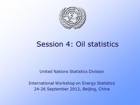Session 4: Oil statistics United Nations Statistics Division International Workshop on Energy Statistics 24-26 September 2012, Beijing, China.