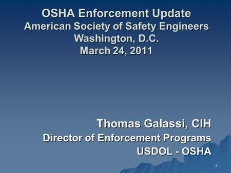 1 OSHA Enforcement Update American Society of Safety Engineers Washington, D.C. March 24, 2011 Thomas Galassi, CIH Director of Enforcement Programs USDOL.
