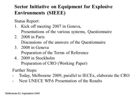 Sector Initiative on Equipment for Explosive Environments (SIEEE) Melbourne 02. September 2009 Status Report: 1.Kick off meeting 2007 in Geneva, Presentations.