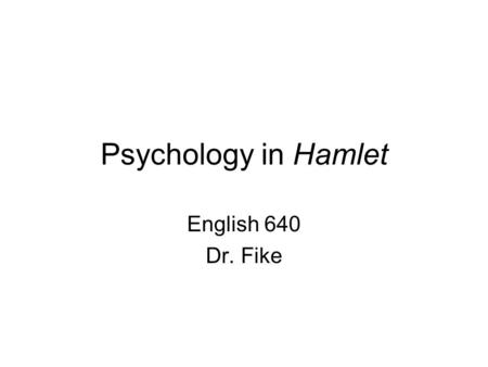 Psychology in Hamlet English 640 Dr. Fike. Today's Topics Two strands of psychology relevant to Hamlet's situation: –Elizabethan psychology –Psychoanalysis.