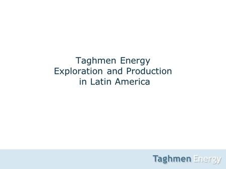 1 Taghmen Energy Exploration and Production in Latin America.