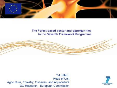 T.J. HALL Head of Unit Agriculture, Forestry, Fisheries, and Aquaculture DG Research, European Commission The Forest-based sector and opportunities in.