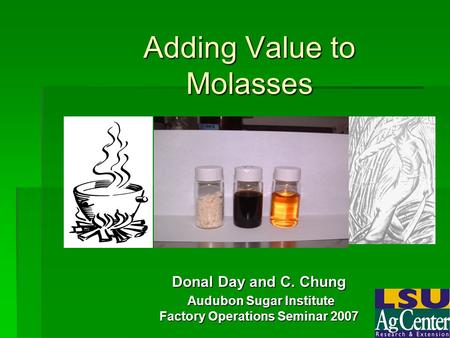 Adding Value to Molasses Donal Day and C. Chung Audubon Sugar Institute Audubon Sugar Institute Factory Operations Seminar 2007.