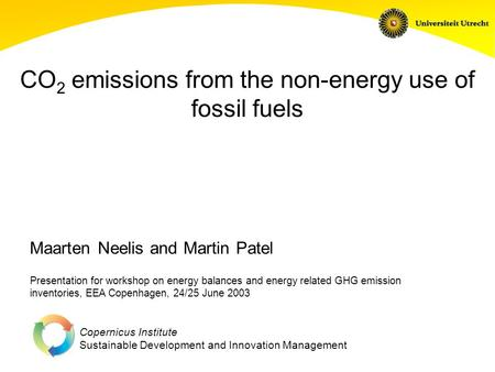 Copernicus Institute Sustainable Development and Innovation Management CO 2 emissions from the non-energy use of fossil fuels Presentation for workshop.