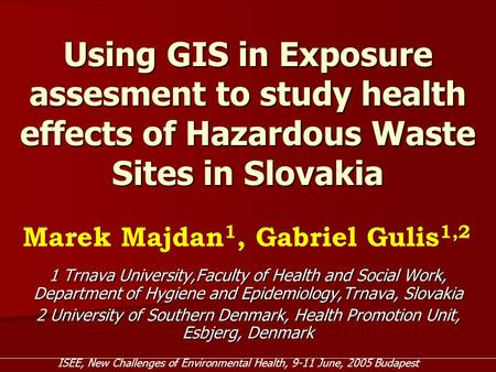 Using GIS in Exposure assesment to study health effects of Hazardous Waste Sites in Slovakia 1 Trnava University,Faculty of Health and Social Work, Department.