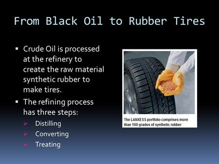 From Black Oil to Rubber Tires  Crude Oil is processed at the refinery to create the raw material synthetic rubber to make tires.  The refining process.