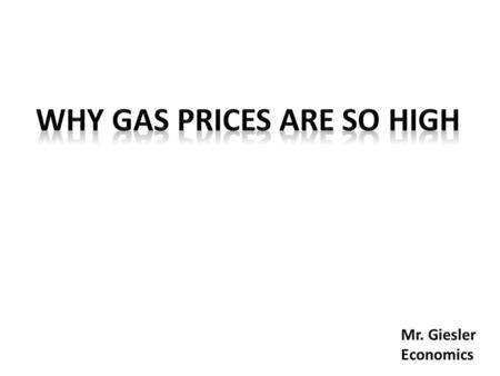 Mr. Giesler Economics. Why Are Gas Prices So High?  High gas prices are generally caused by high prices for crude oil, which accounts for 55% of the.