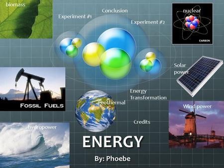 ENERGY By: Phoebe biomass hydropower Wind power Solar power nuclear geothermal Experiment #1 Experiment #2 Energy Transformation Conclusion Credits.