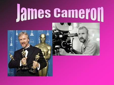 James Cameron was born in Kapuskasing, Canada Later Cameron's family moved to Fullerton, California when he was 17. He dropped out of college, married.