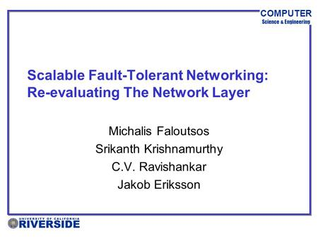 COMPUTER Science & Engineering Scalable Fault-Tolerant Networking: Re-evaluating The Network Layer Michalis Faloutsos Srikanth Krishnamurthy C.V. Ravishankar.