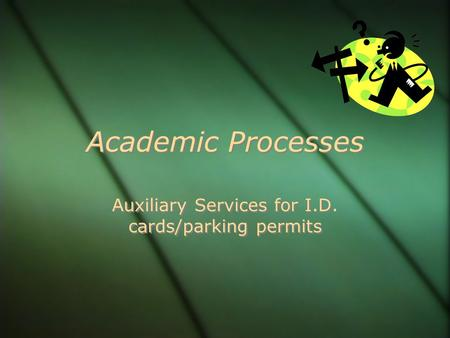 Academic Processes Auxiliary Services for I.D. cards/parking permits.