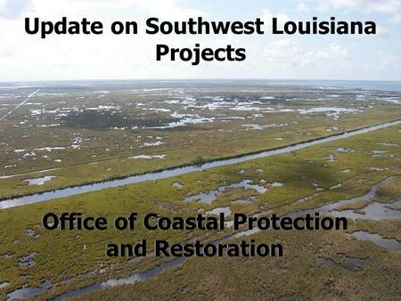 Update on Southwest Louisiana Projects Office of Coastal Protection and Restoration.