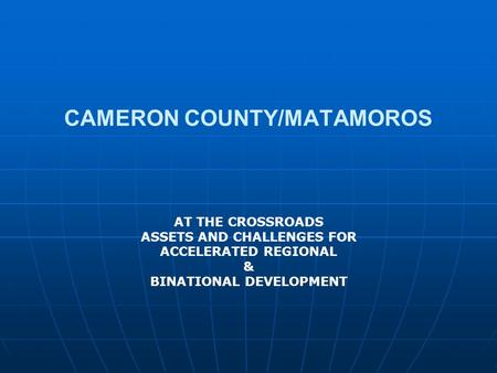 CAMERON COUNTY/MATAMOROS AT THE CROSSROADS ASSETS AND CHALLENGES FOR ACCELERATED REGIONAL & BINATIONAL DEVELOPMENT.