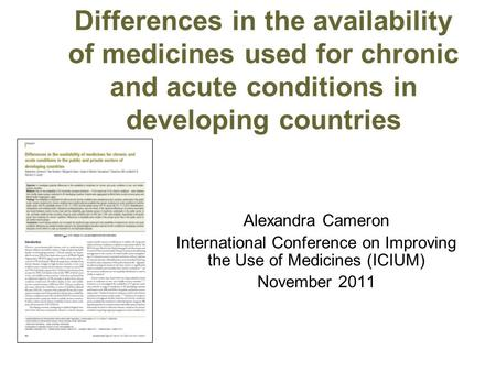 Differences in the availability of medicines used for chronic and acute conditions in developing countries Alexandra Cameron International Conference on.