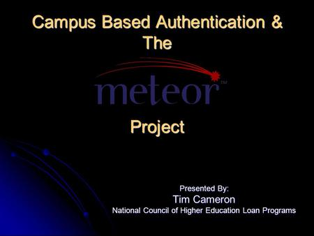 Campus Based Authentication & The Project Presented By: Tim Cameron National Council of Higher Education Loan Programs.