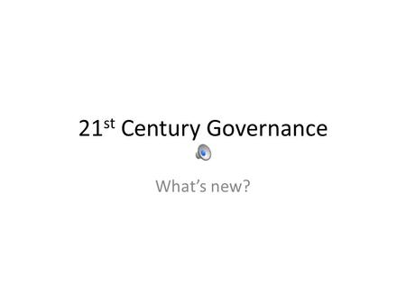 21 st Century Governance What's new?. Clue…… It's not the sherry and cake.