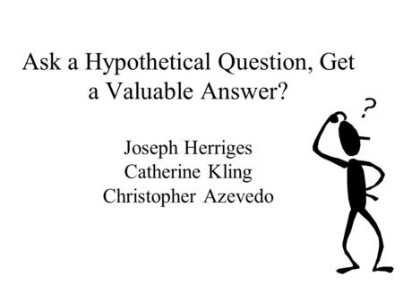 Ask a Hypothetical Question, Get a Valuable Answer? Joseph Herriges Catherine Kling Christopher Azevedo.
