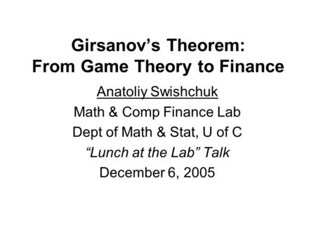 "Girsanov's Theorem: From Game Theory to Finance Anatoliy Swishchuk Math & Comp Finance Lab Dept of Math & Stat, U of C ""Lunch at the Lab"" Talk December."