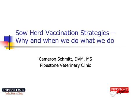 Sow Herd Vaccination Strategies – Why and when we do what we do Cameron Schmitt, DVM, MS Pipestone Veterinary Clinic.