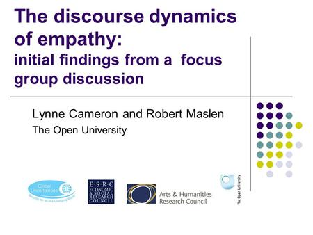 The discourse dynamics of empathy: initial findings from a focus group discussion Lynne Cameron and Robert Maslen The Open University.