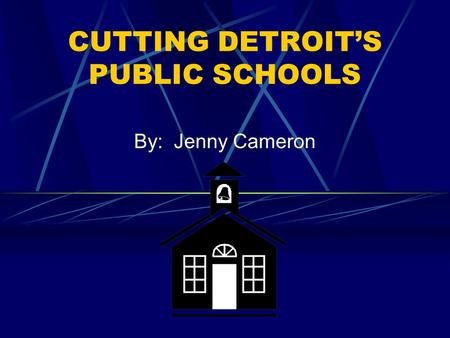 CUTTING DETROIT'S PUBLIC SCHOOLS By: Jenny Cameron.