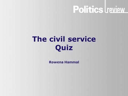 The civil service Quiz Rowena Hammal. The civil service: Quiz How to do this quiz You will need a pen and paper. Make a note of your answers as you go.