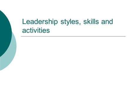 <strong>Leadership</strong> styles, skills and activities