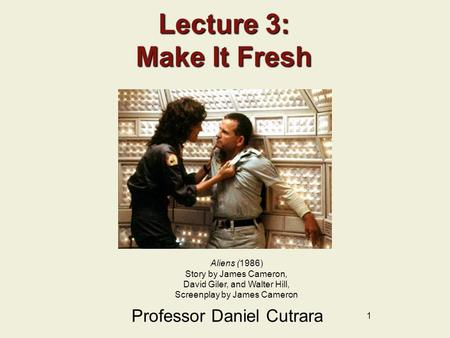 1 Lecture 3: Make It Fresh Professor Daniel Cutrara Aliens (1986) Story by James Cameron, David Giler, and Walter Hill, Screenplay by James Cameron.