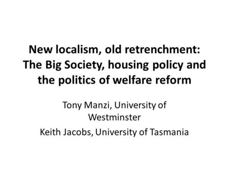 New localism, old retrenchment: The Big Society, housing policy and the politics of welfare reform Tony Manzi, University of Westminster Keith Jacobs,