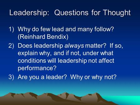 Leadership: Questions for Thought 1)Why do few lead and many follow? (Reinhard Bendix) 2)Does leadership always matter? If so, explain why, and if not,
