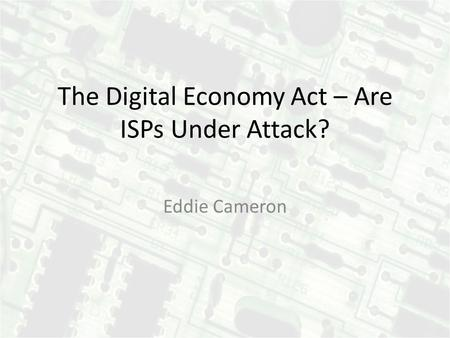 The Digital Economy Act – Are ISPs Under Attack? Eddie Cameron.