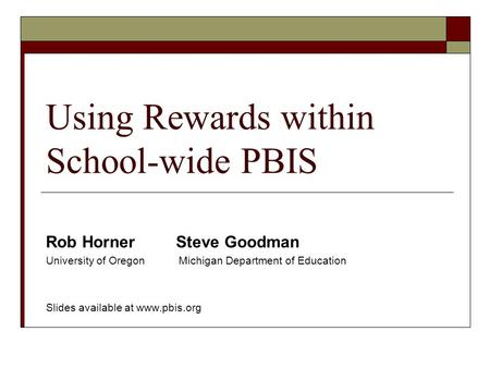 Using Rewards within School-wide PBIS Rob Horner Steve Goodman University of Oregon Michigan Department of Education Slides available at www.pbis.org.