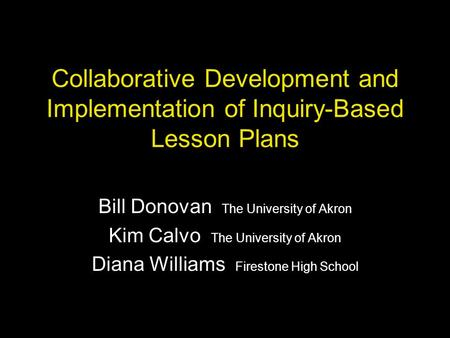 Collaborative Development and Implementation of Inquiry-Based Lesson Plans Bill Donovan The University of Akron Kim Calvo The University of Akron Diana.