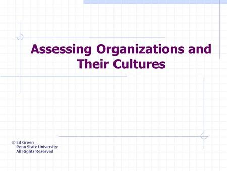 Assessing Organizations and Their Cultures © Ed Green Penn State University All Rights Reserved.