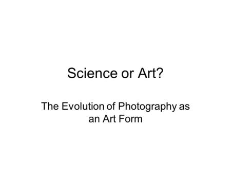 Science or Art? The Evolution of Photography as an Art Form.