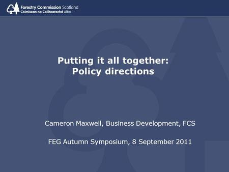 Putting it all together: Policy directions Cameron Maxwell, Business Development, FCS FEG Autumn Symposium, 8 September 2011.