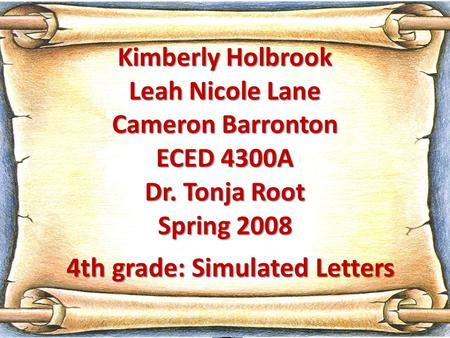 Kimberly Holbrook Leah Nicole Lane Cameron Barronton ECED 4300A Dr. Tonja Root Spring 2008 4th grade: Simulated Letters.