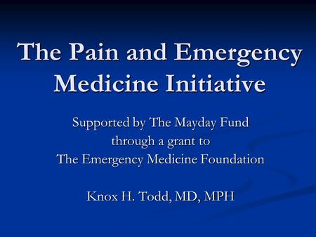 The Pain and Emergency Medicine Initiative Supported by The Mayday Fund through a grant to The Emergency Medicine Foundation Knox H. Todd, MD, MPH.