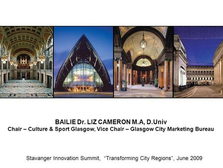 "Stavanger Innovation Summit, ""Transforming City Regions"", June 2009 BAILIE Dr. LIZ CAMERON M.A, D.Univ Chair – Culture & Sport Glasgow, Vice Chair – Glasgow."