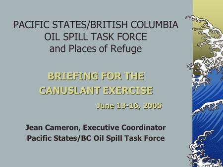 PACIFIC STATES/BRITISH COLUMBIA OIL SPILL TASK FORCE and Places of Refuge BRIEFING FOR THE CANUSLANT EXERCISE June 13-16, 2005 Jean Cameron, Executive.