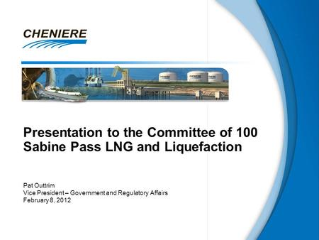 Presentation to the Committee of 100 Sabine Pass LNG and Liquefaction Pat Outtrim Vice President – Government and Regulatory Affairs February 8, 2012.