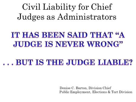 Civil Liability for Chief Judges as Administrators Denise C. Barton, Division Chief Public Employment, Elections & Tort Division.