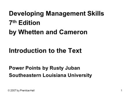© 2007 by Prentice Hall1 Developing Management Skills 7 th Edition by Whetten and Cameron Introduction to the Text Power Points by Rusty Juban Southeastern.