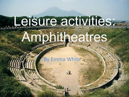 Leisure activities: Amphitheatres By Emma White.